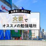 実はたくさん!大阪で勉強にオススメな場所5選