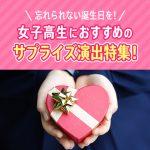 忘れられない誕生日を!女子高生におすすめのサプライズ演出特集!