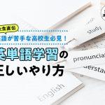 英語が苦手な高校生必見!東大生直伝、英単語学習の正しいやり方