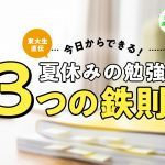 今日からできる!東大生直伝、夏休みの勉強「3つの鉄則」