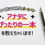 よく使う文房具「ボールペン」 アナタにぴったりの一本を教えちゃいます!