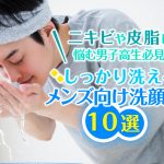 ニキビや皮脂に悩む男子高生必見! しっかり洗えるメンズ向け洗顔料10選